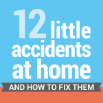12 Little Accidents at Home and How to Fix Them