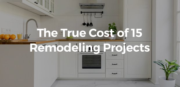 The True Cost of 15 Remodeling Projects