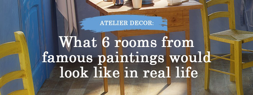 Atelier Decor: What 6 rooms from famous paintings would look like in real life