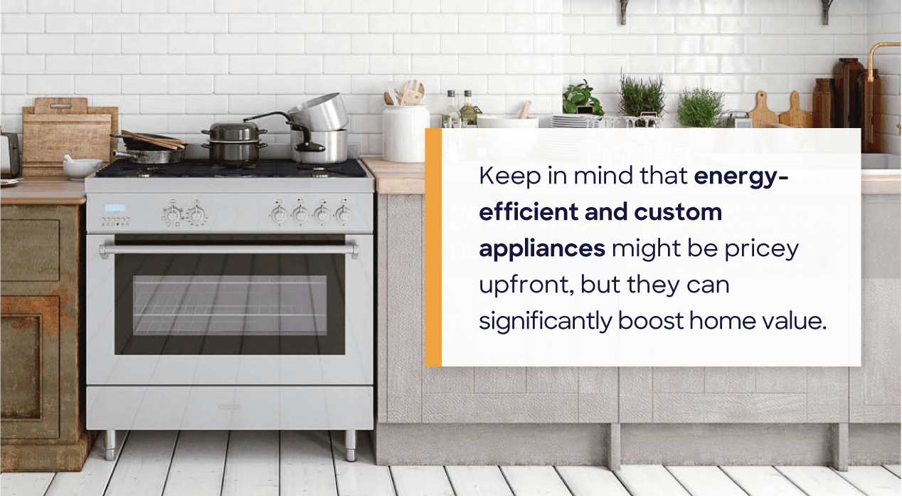 Keep in mind that energy-efficient and custom appliances might be pricey upfront, but they can significantly boost home value.
