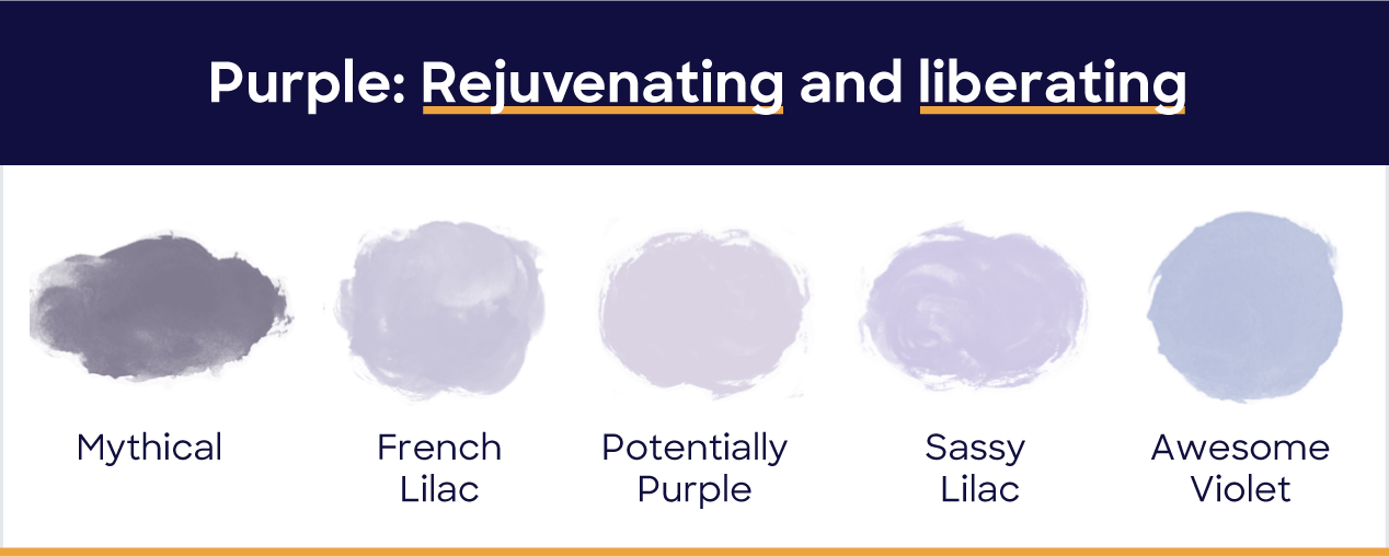 Purple: rejuvenating and liberating. Mythical, french lilac, potentially purple, sassy lilac, awesome violet