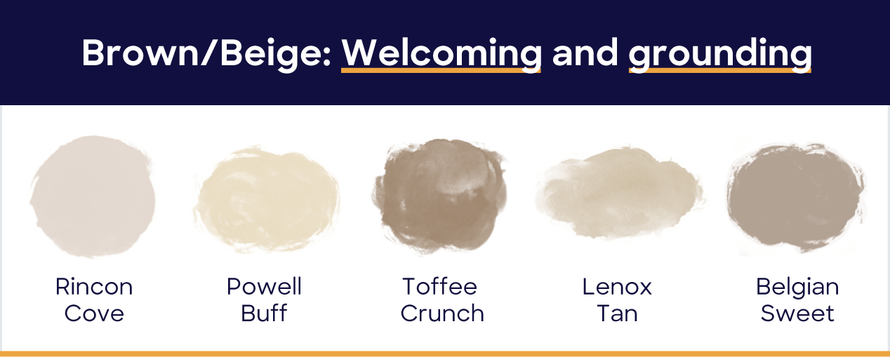 Brown/Beige: welcoming and grounding. Rincon cove, powell buff, toffee crunch, lenox tan, belgian sweet