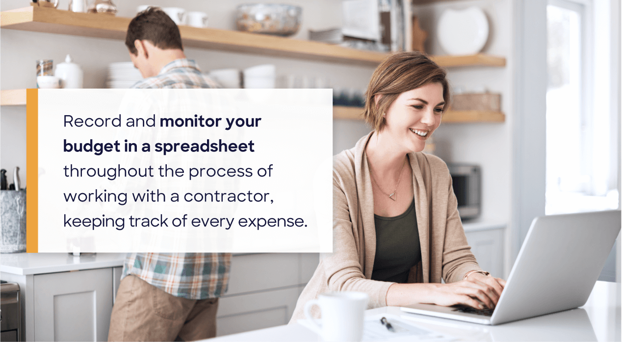 Record and monitor your budget in a spreadsheet throughout the process of working with a contractor, keeping track of every expense.