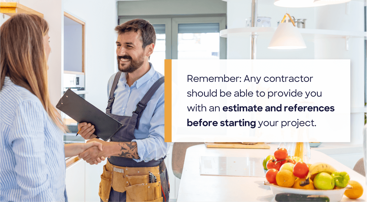 Remember: Any contractor should be able to provide you with an estimate and references before starting your project.
