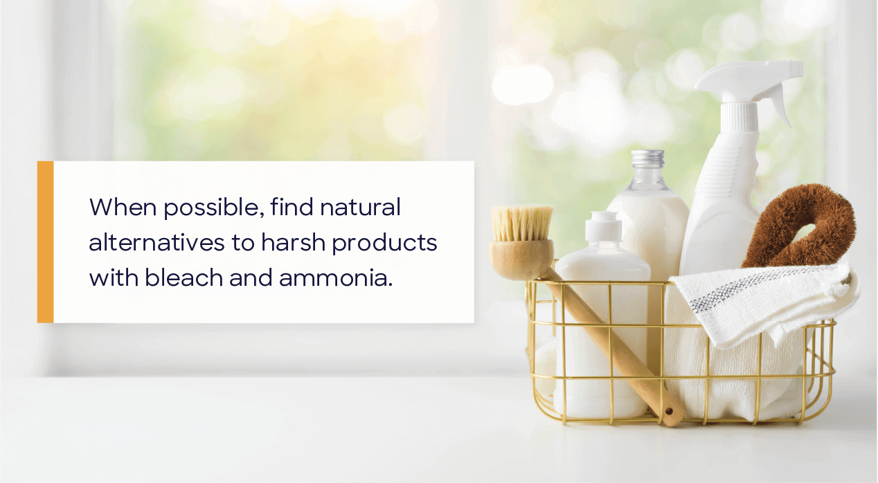when possible, find natural alternatives to harsh products with bleach and ammonia